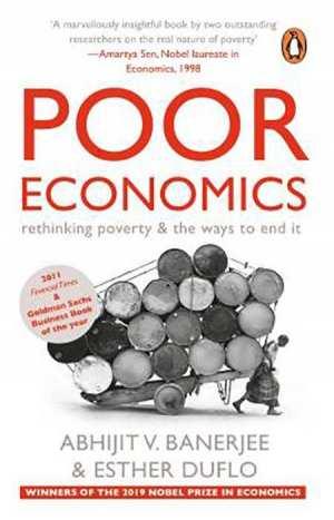 Poor Economics - WINNERS OF THE NOBEL PRIZE IN ECONOMICS 2019 By Abhijit V Banerjee